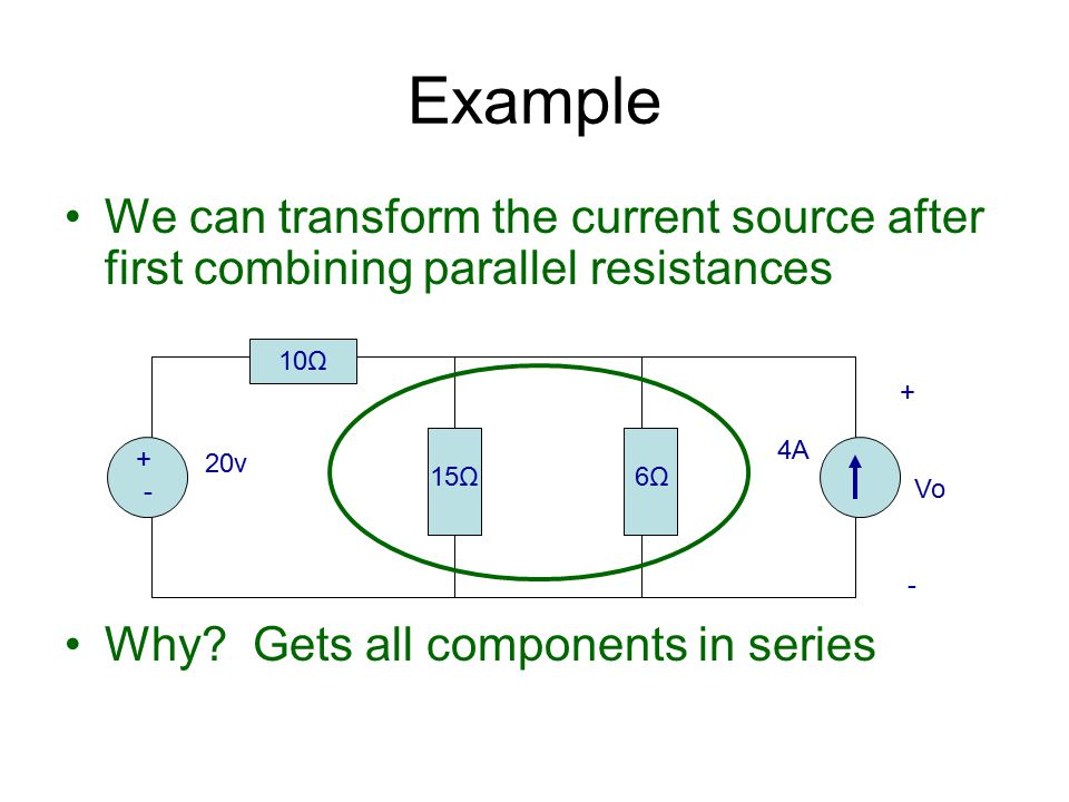 Example We can transform the current source after first combining parallel resistances. Why Gets all components in series.