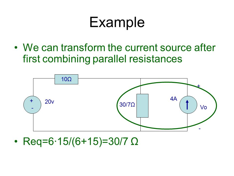 Example We can transform the current source after first combining parallel resistances. Req=6·15/(6+15)=30/7 Ω.