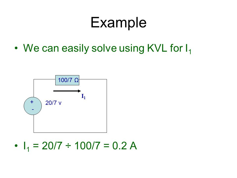 Example We can easily solve using KVL for I1 I1 = 20/7 ÷ 100/7 = 0.2 A