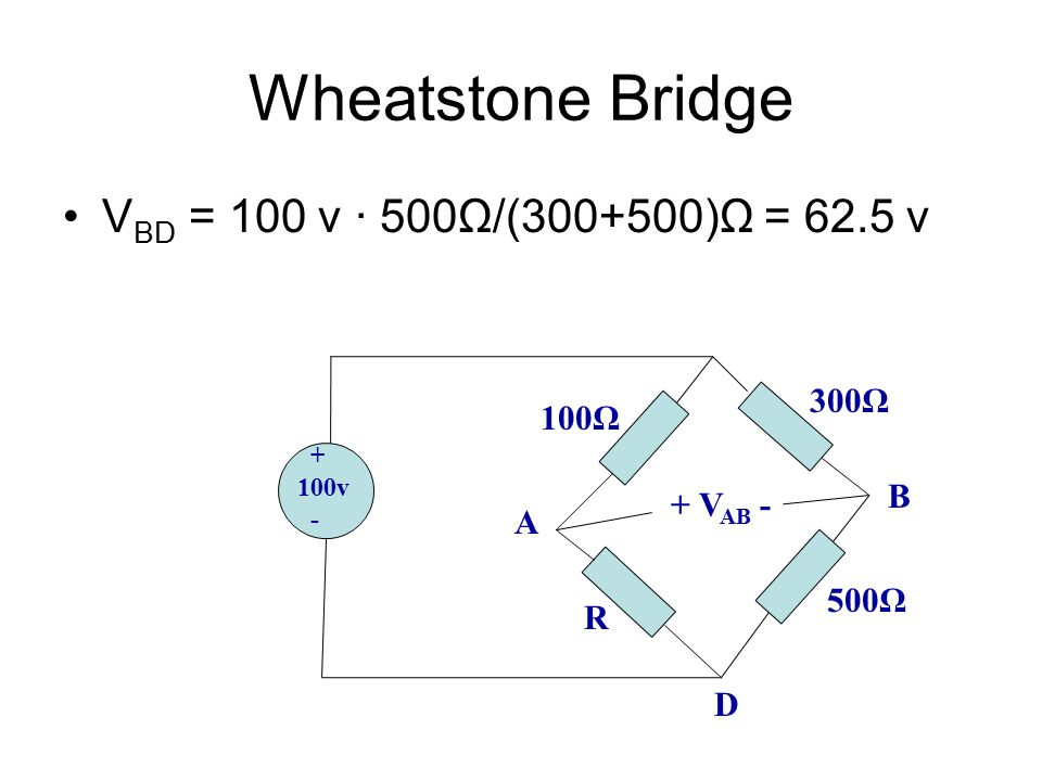Wheatstone Bridge VBD = 100 v ∙ 500Ω/(300+500)Ω = 62.5 v 300Ω 100Ω B