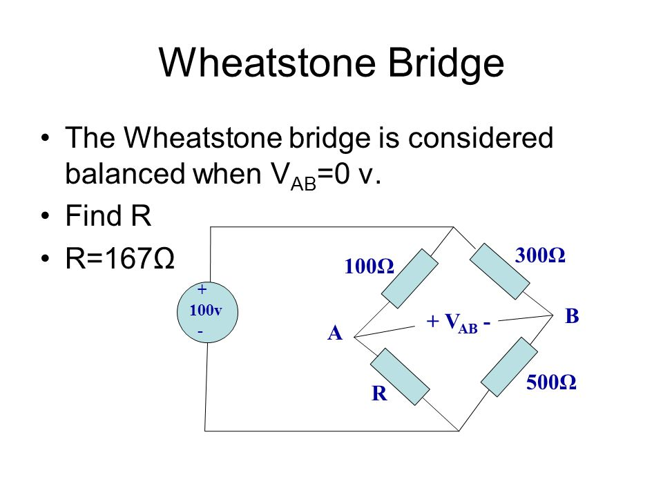 Wheatstone Bridge The Wheatstone bridge is considered balanced when VAB=0 v. Find R. R=167Ω. 300Ω.
