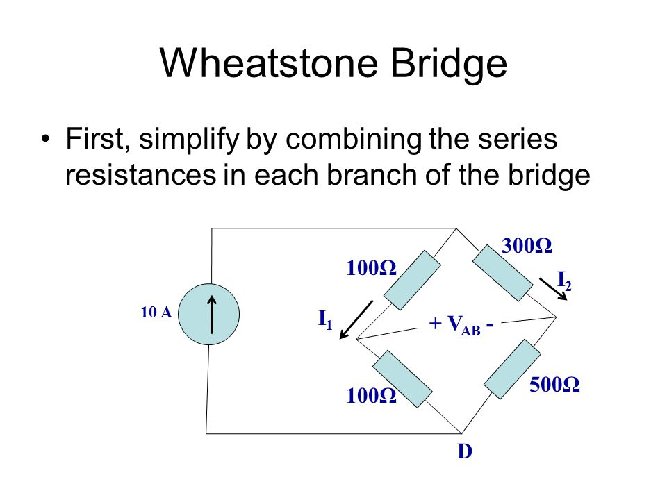 Wheatstone Bridge First, simplify by combining the series resistances in each branch of the bridge.