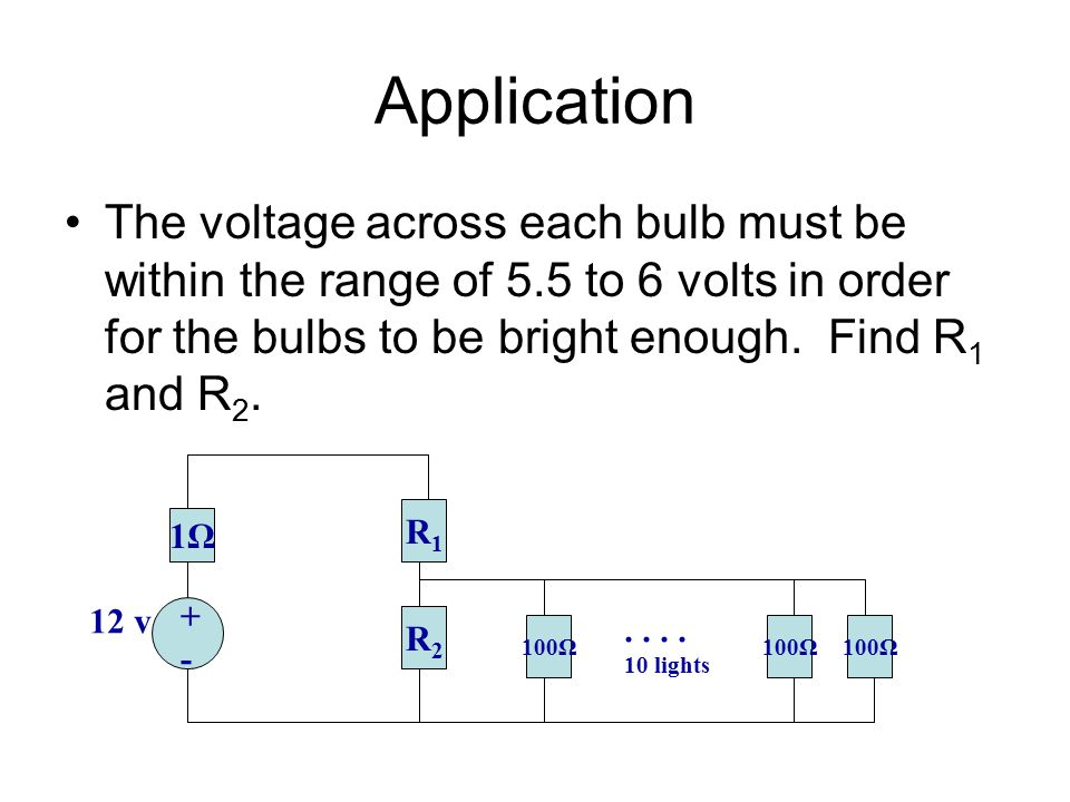 Application The voltage across each bulb must be within the range of 5.5 to 6 volts in order for the bulbs to be bright enough. Find R1 and R2.