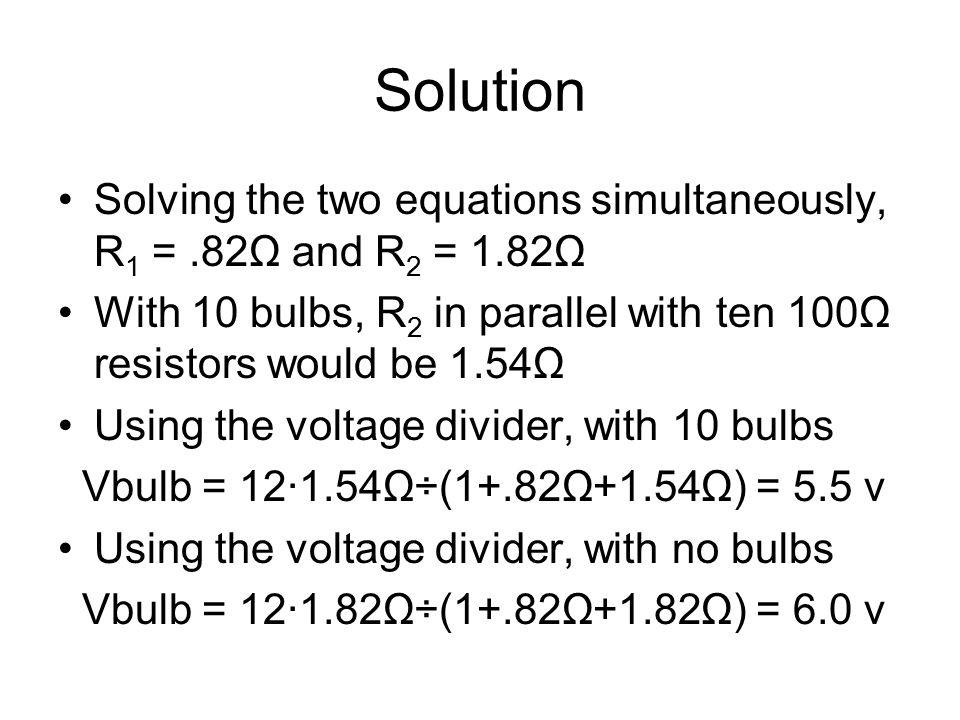 Solution Solving the two equations simultaneously, R1 = .82Ω and R2 = 1.82Ω. With 10 bulbs, R2 in parallel with ten 100Ω resistors would be 1.54Ω.