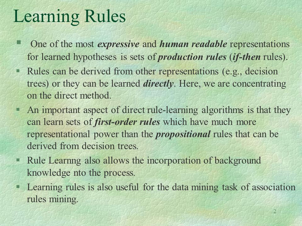 Learning Rules One of the most expressive and human readable representations for learned hypotheses is sets of production rules (if-then rules).