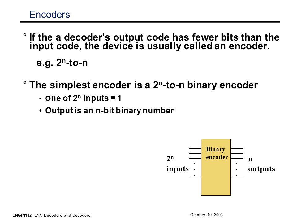 The simplest encoder is a 2n-to-n binary encoder