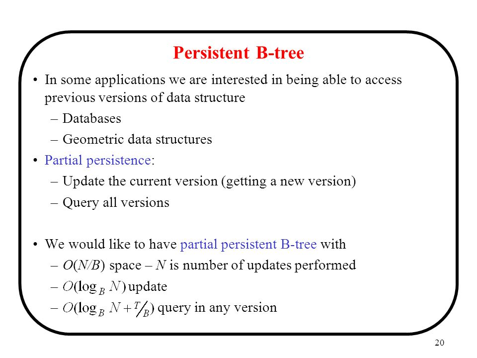Persistent B-tree In some applications we are interested in being able to access previous versions of data structure.