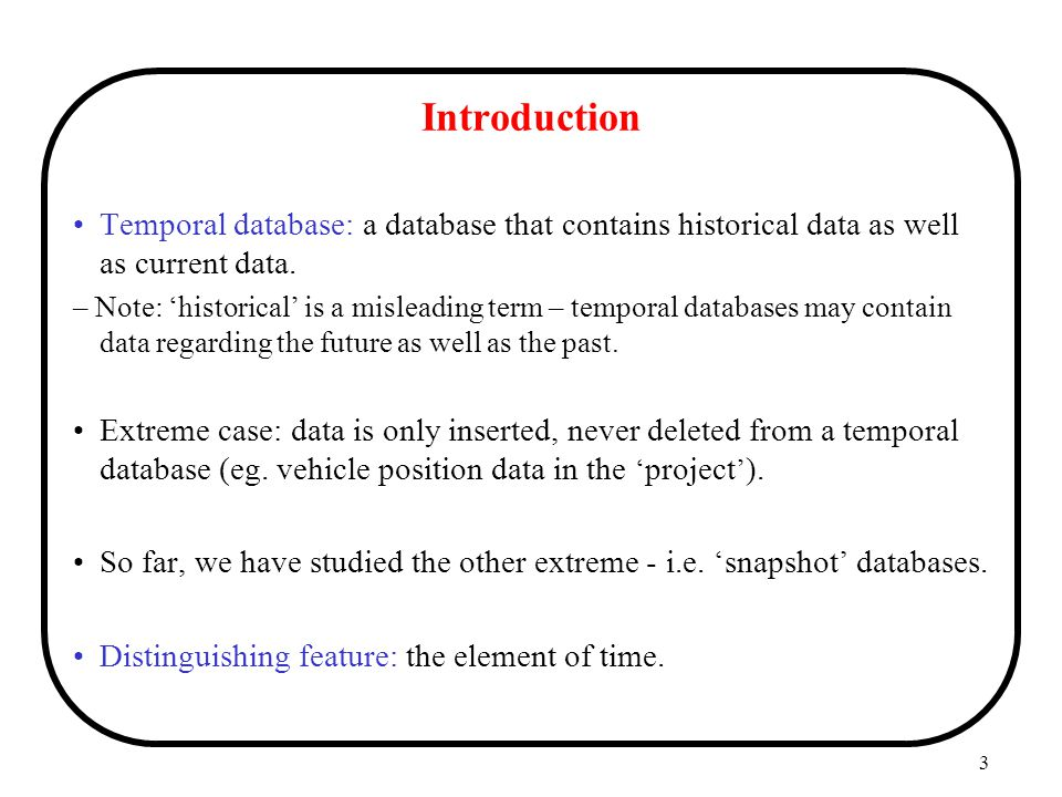 Introduction Temporal database: a database that contains historical data as well as current data.