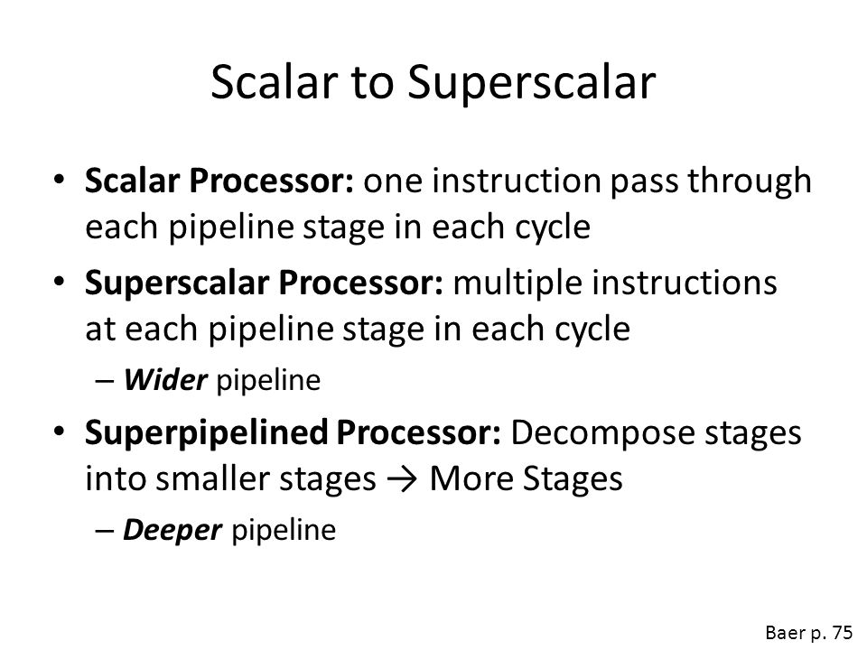 Scalar to Superscalar Scalar Processor: one instruction pass through each pipeline stage in each cycle.
