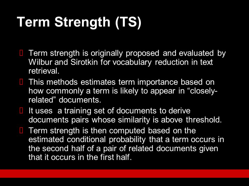 Term Strength (TS) Term strength is originally proposed and evaluated by Wilbur and Sirotkin for vocabulary reduction in text retrieval.