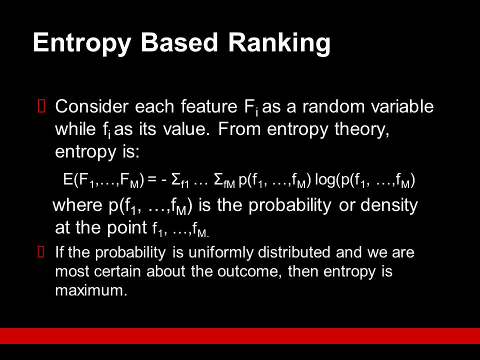Entropy Based Ranking Consider each feature Fi as a random variable while fi as its value. From entropy theory, entropy is: