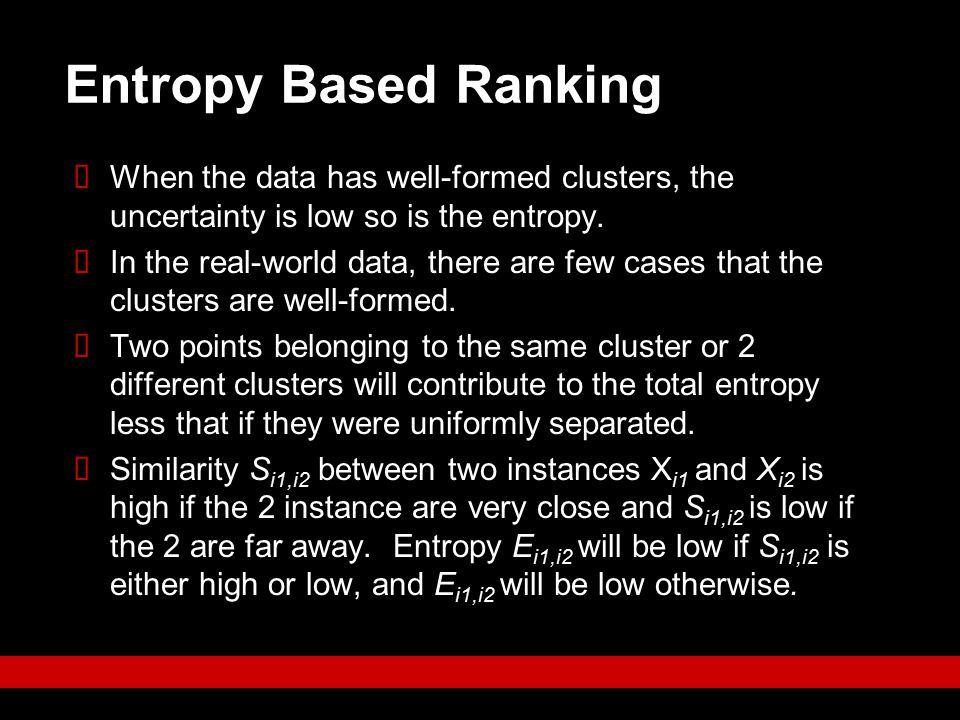 Entropy Based Ranking When the data has well-formed clusters, the uncertainty is low so is the entropy.