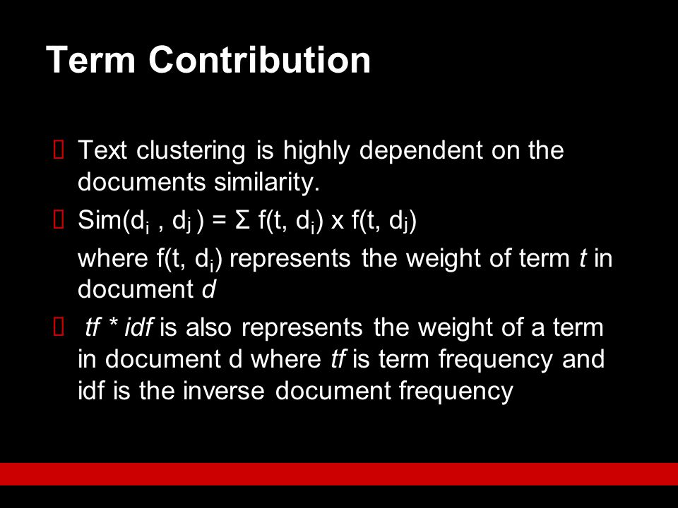 Term Contribution Text clustering is highly dependent on the documents similarity. Sim(di , dj ) = Σ f(t, di) x f(t, dj)
