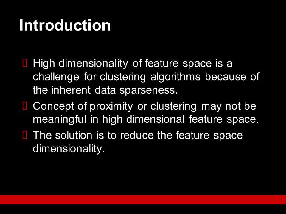 Introduction High dimensionality of feature space is a challenge for clustering algorithms because of the inherent data sparseness.