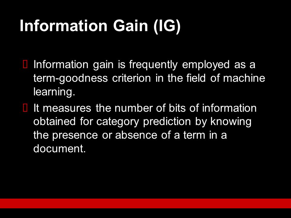 Information Gain (IG) Information gain is frequently employed as a term-goodness criterion in the field of machine learning.