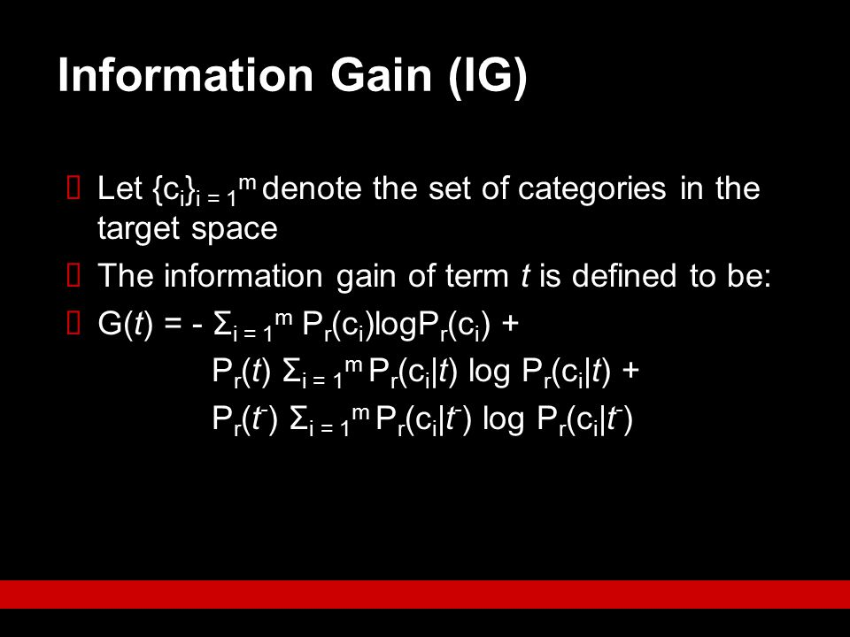 Information Gain (IG) Let {ci}i = 1m denote the set of categories in the target space. The information gain of term t is defined to be: