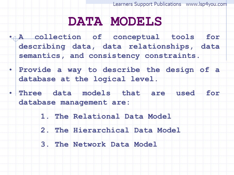 DATA MODELS A collection of conceptual tools for describing data, data relationships, data semantics, and consistency constraints.