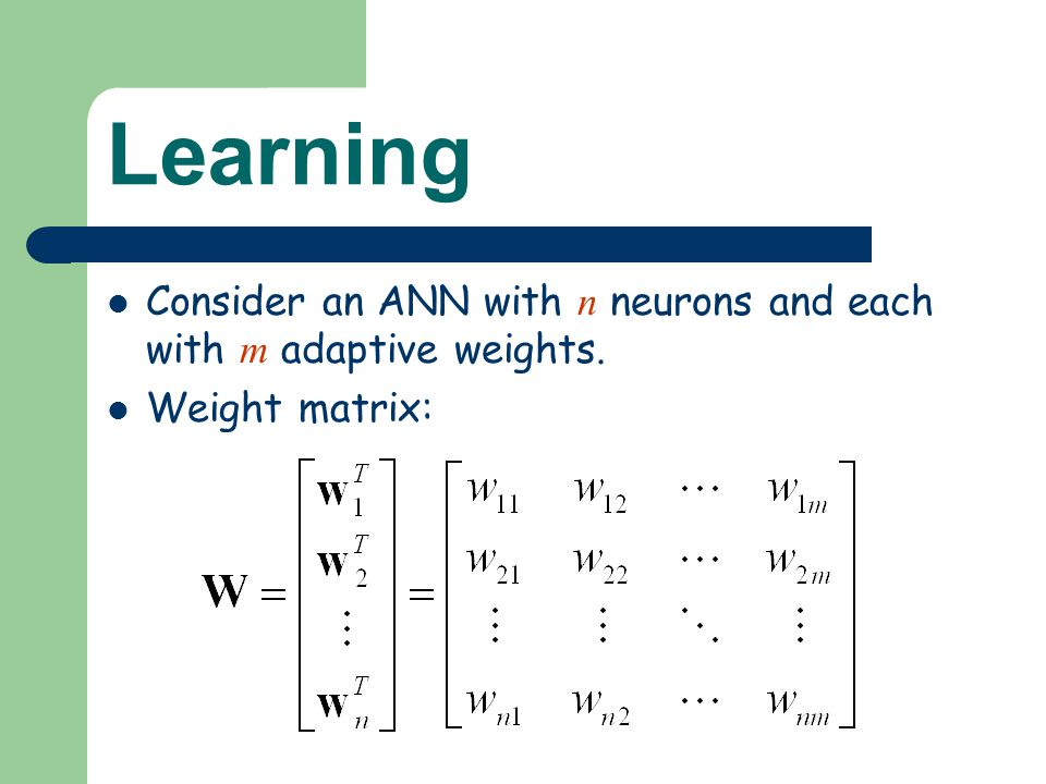 Learning Consider an ANN with n neurons and each with m adaptive weights. Weight matrix: