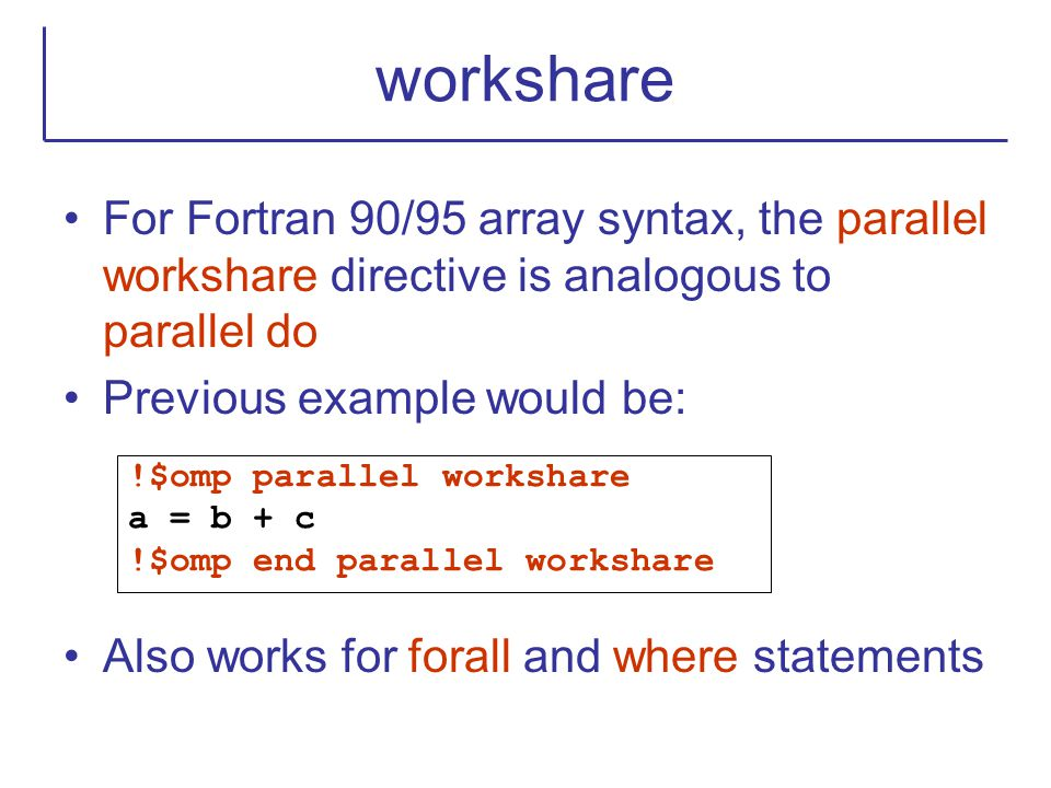 workshare For Fortran 90/95 array syntax, the parallel workshare directive is analogous to parallel do.