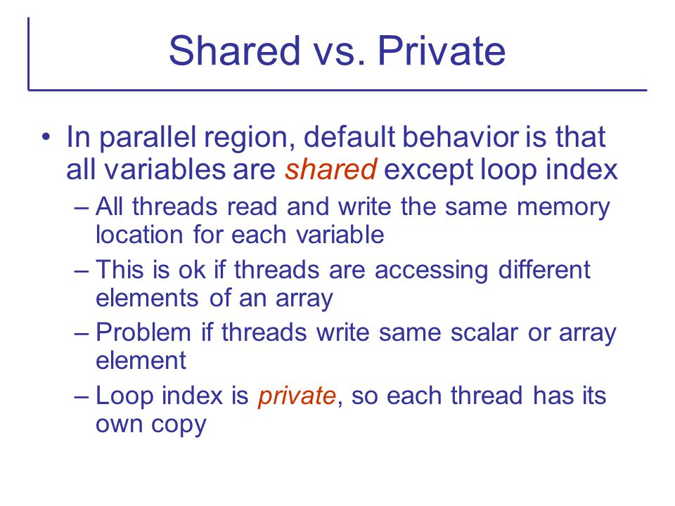 Shared vs. Private In parallel region, default behavior is that all variables are shared except loop index.