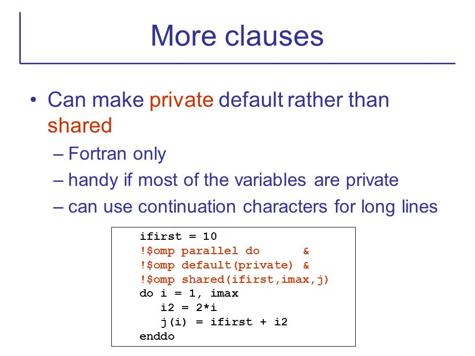 More clauses Can make private default rather than shared Fortran only