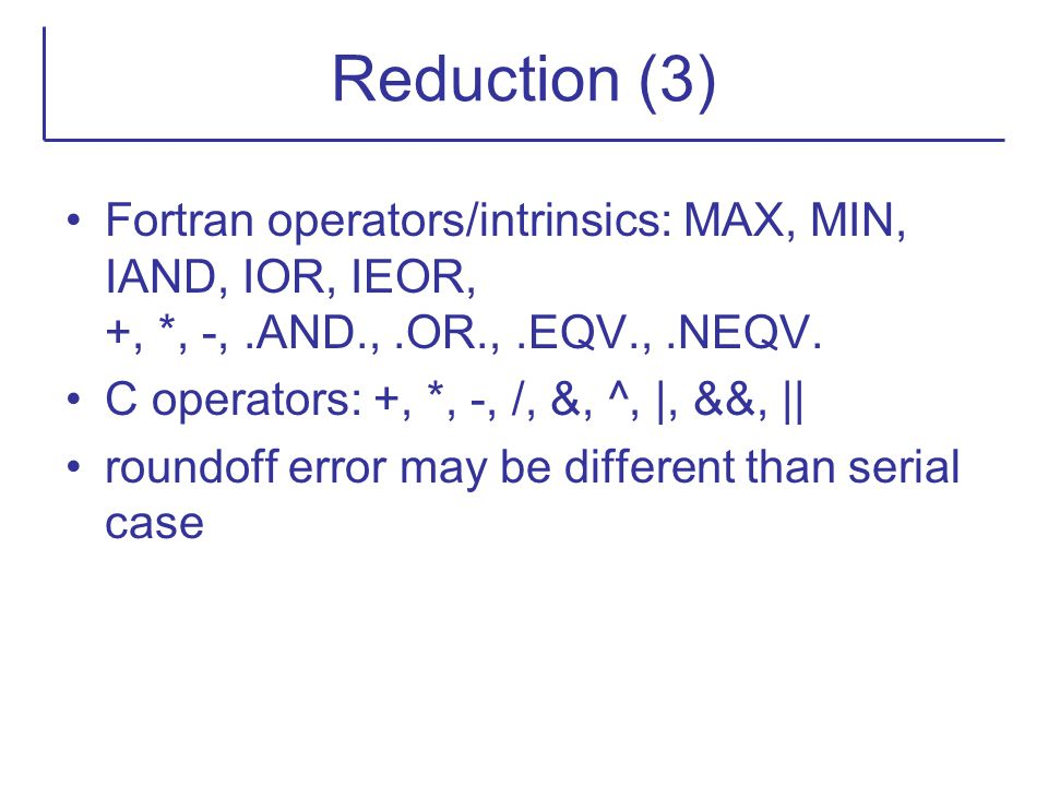 Reduction (3) Fortran operators/intrinsics: MAX, MIN, IAND, IOR, IEOR, +, *, -, .AND., .OR., .EQV., .NEQV.