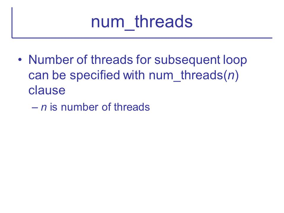 num_threads Number of threads for subsequent loop can be specified with num_threads(n) clause.