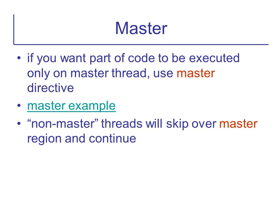 Master if you want part of code to be executed only on master thread, use master directive. master example.