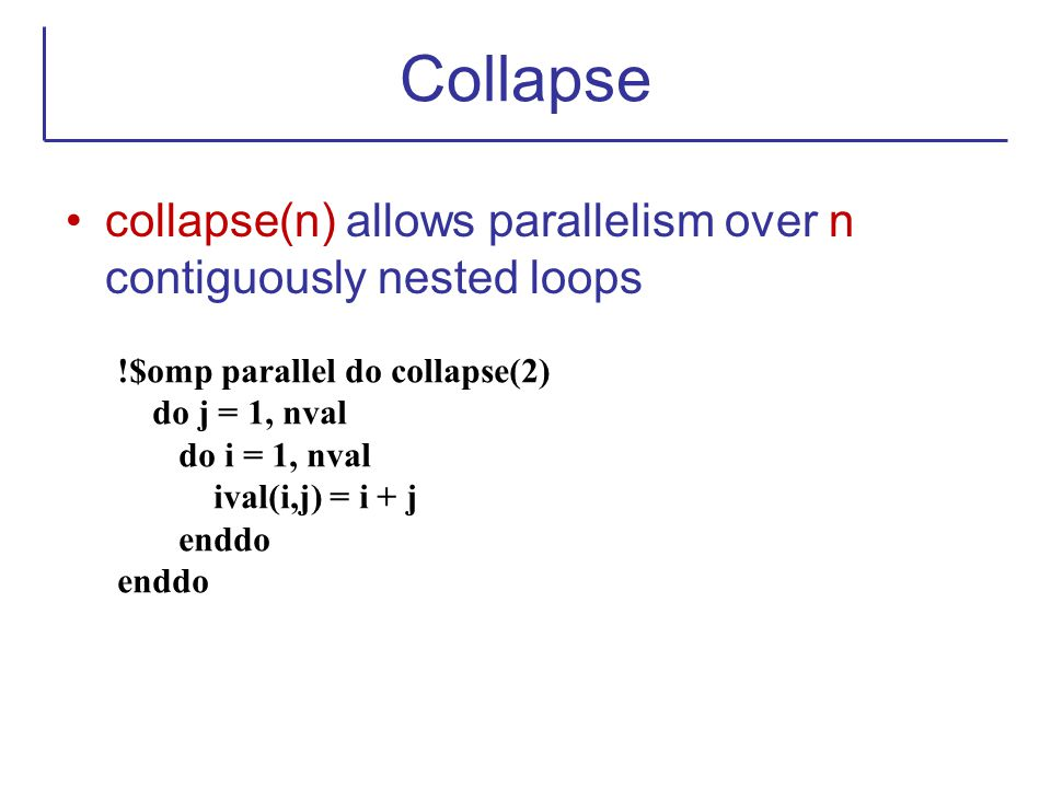 Collapse collapse(n) allows parallelism over n contiguously nested loops. !$omp parallel do collapse(2)