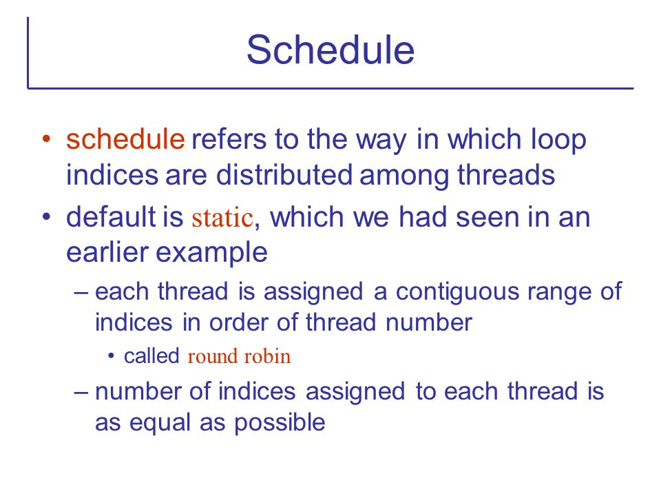 Schedule schedule refers to the way in which loop indices are distributed among threads. default is static, which we had seen in an earlier example.