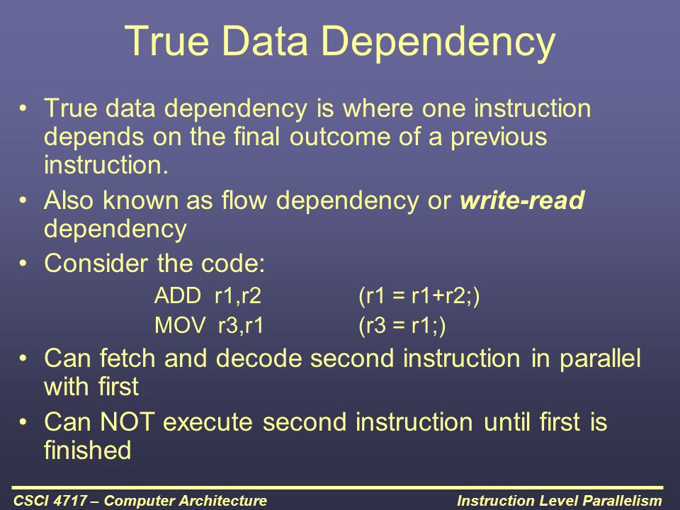 True Data Dependency True data dependency is where one instruction depends on the final outcome of a previous instruction.