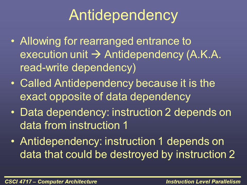 Antidependency Allowing for rearranged entrance to execution unit  Antidependency (A.K.A. read-write dependency)