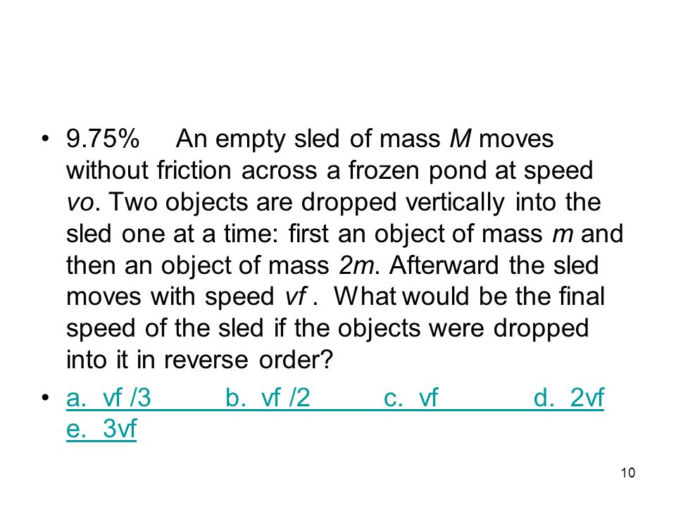 9.75% An empty sled of mass M moves without friction across a frozen pond at speed vo. Two objects are dropped vertically into the sled one at a time: first an object of mass m and then an object of mass 2m. Afterward the sled moves with speed vf . What would be the final speed of the sled if the objects were dropped into it in reverse order