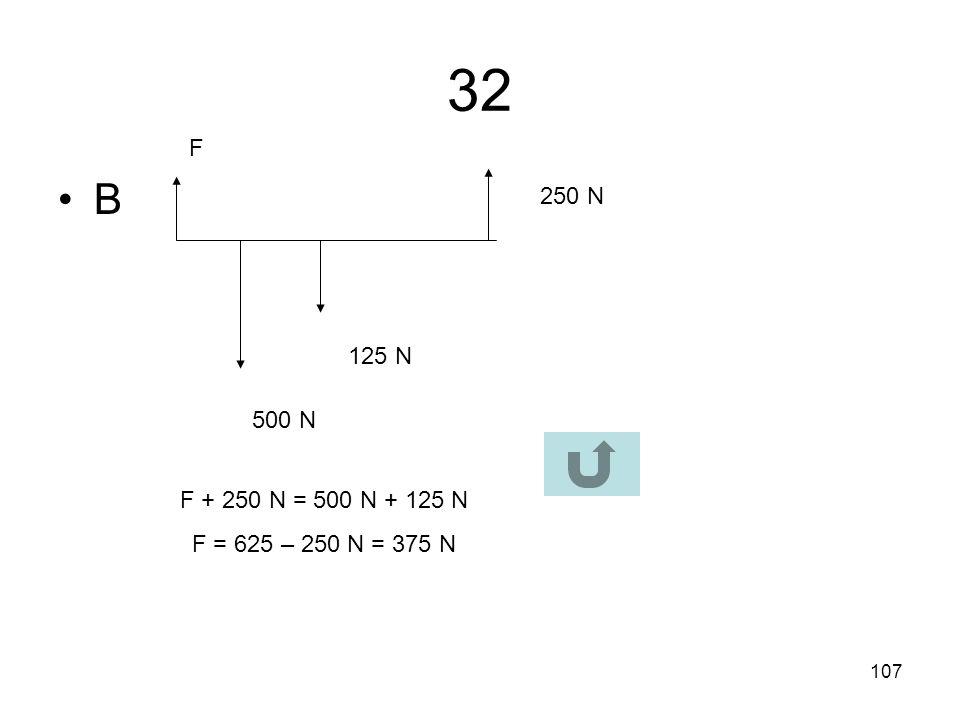 32 F B 250 N 125 N 500 N F + 250 N = 500 N + 125 N F = 625 – 250 N = 375 N