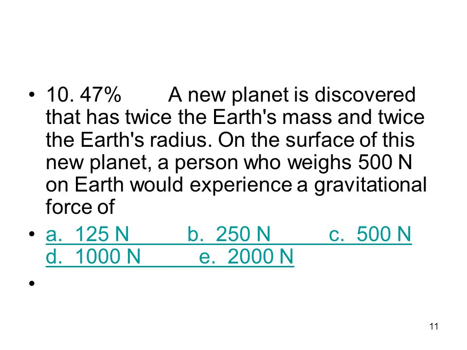 10. 47% A new planet is discovered that has twice the Earth s mass and twice the Earth s radius. On the surface of this new planet, a person who weighs 500 N on Earth would experience a gravitational force of