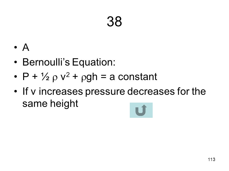 38 A Bernoulli's Equation: P + ½  v2 + gh = a constant