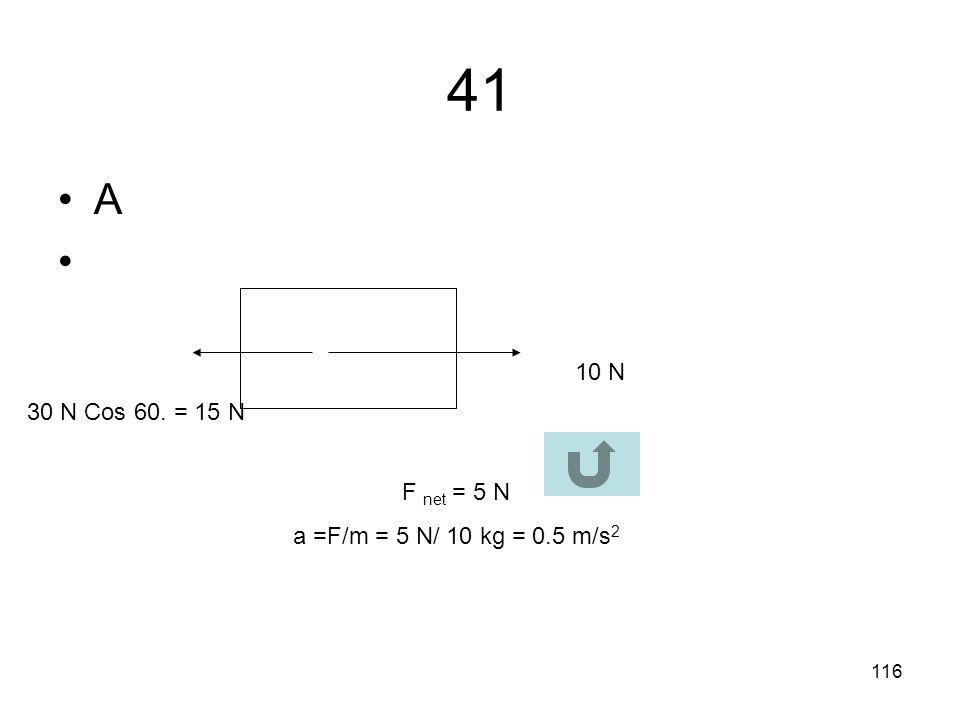 41 A 10 N 30 N Cos 60. = 15 N F net = 5 N a =F/m = 5 N/ 10 kg = 0.5 m/s2
