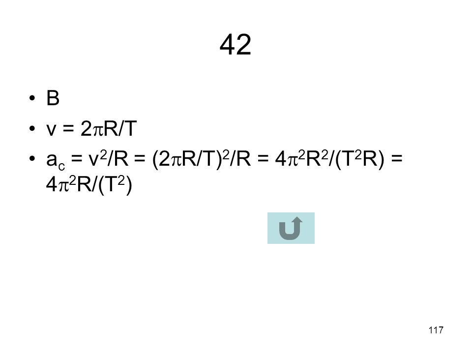 42 B v = 2R/T ac = v2/R = (2R/T)2/R = 42R2/(T2R) = 42R/(T2)