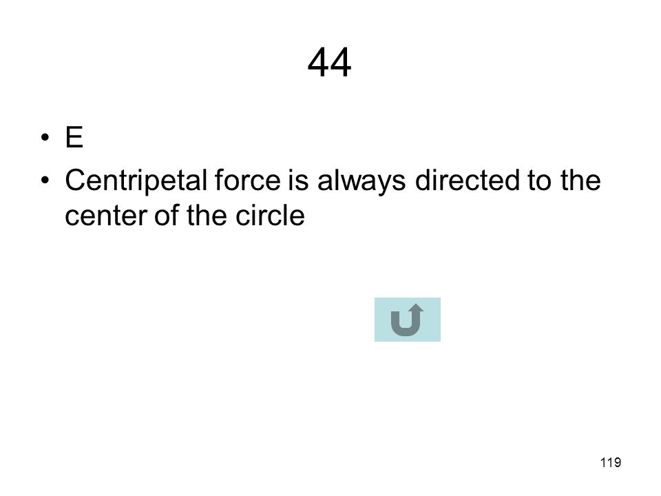 44 E Centripetal force is always directed to the center of the circle