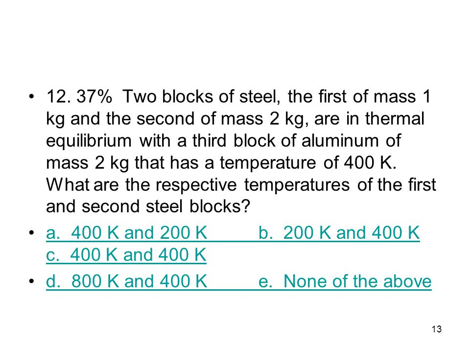 12. 37% Two blocks of steel, the first of mass 1 kg and the second of mass 2 kg, are in thermal equilibrium with a third block of aluminum of mass 2 kg that has a temperature of 400 K. What are the respec­tive temperatures of the first and second steel blocks