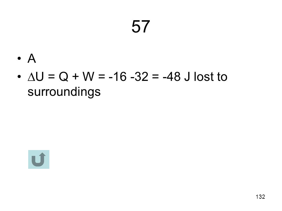 57 A U = Q + W = -16 -32 = -48 J lost to surroundings
