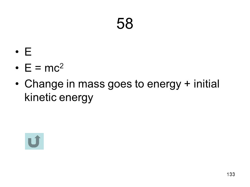 58 E E = mc2 Change in mass goes to energy + initial kinetic energy