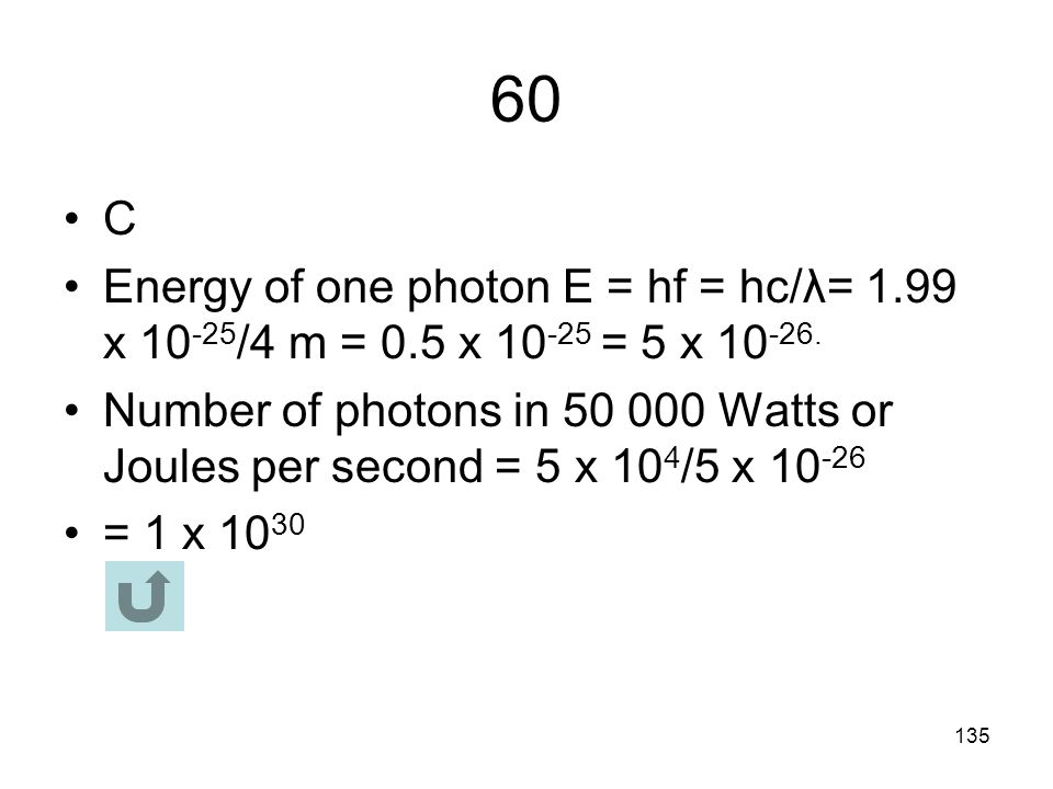 60 C. Energy of one photon E = hf = hc/λ= 1.99 x 10-25/4 m = 0.5 x 10-25 = 5 x 10-26.