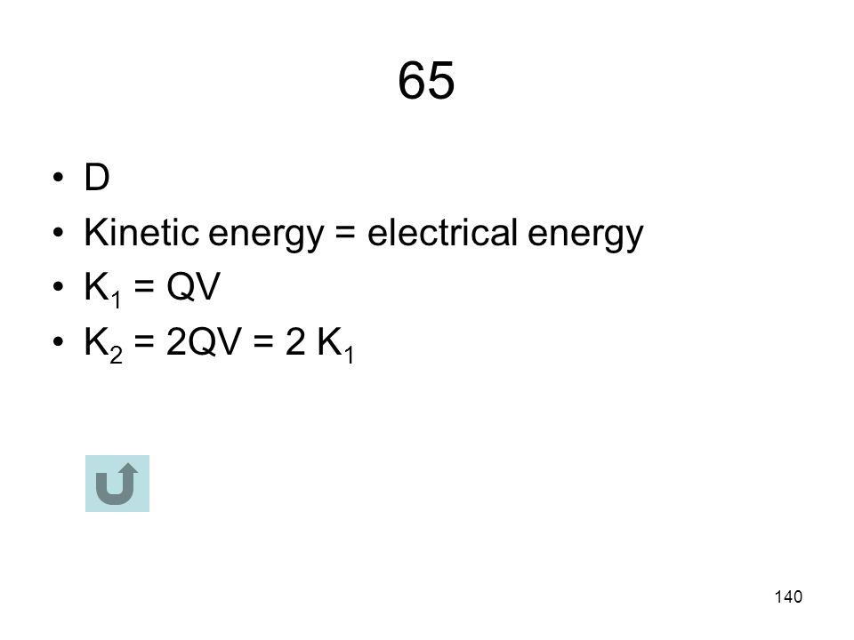 65 D Kinetic energy = electrical energy K1 = QV K2 = 2QV = 2 K1