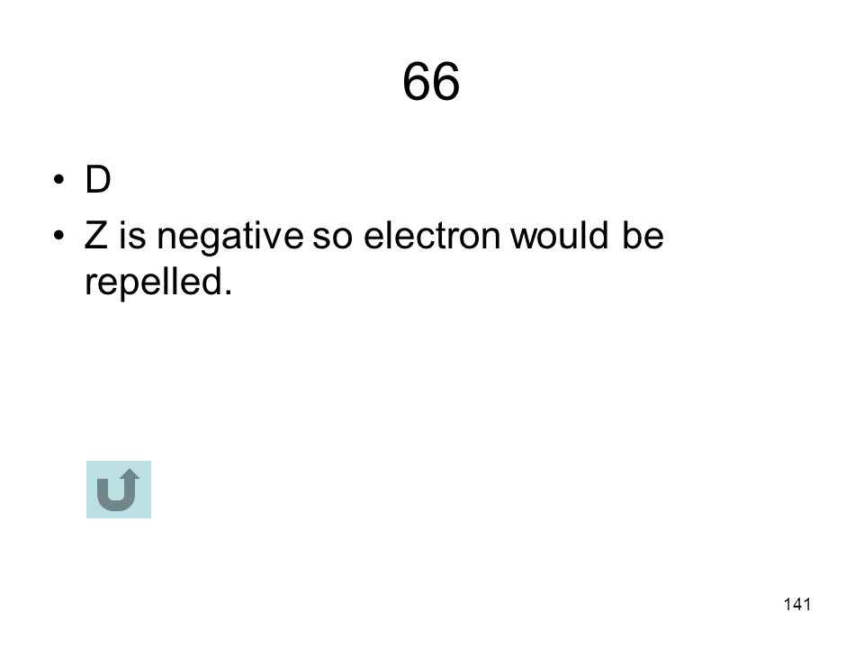 66 D Z is negative so electron would be repelled.