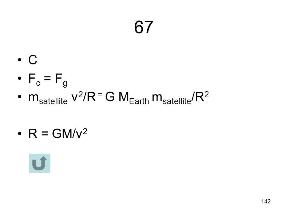 67 C Fc = Fg msatellite v2/R = G MEarth msatellite/R2 R = GM/v2