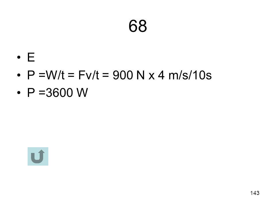 68 E P =W/t = Fv/t = 900 N x 4 m/s/10s P =3600 W