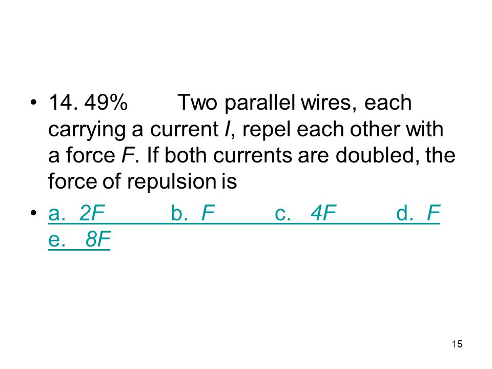 14. 49% Two parallel wires, each carrying a current I, repel each other with a force F. If both currents are doubled, the force of repulsion is