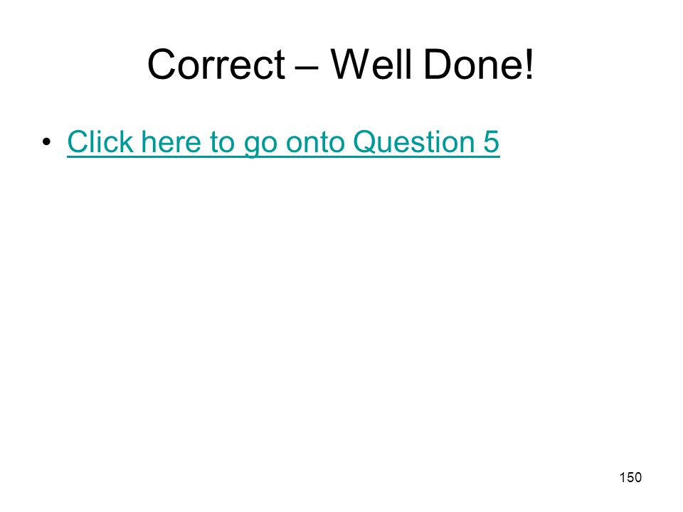 Correct – Well Done! Click here to go onto Question 5