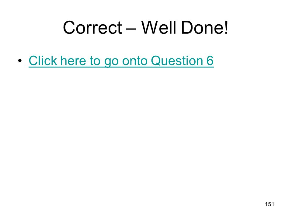 Correct – Well Done! Click here to go onto Question 6